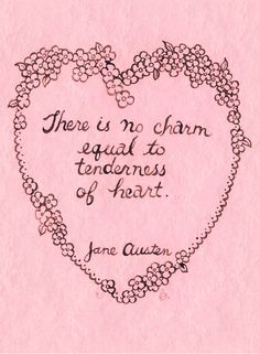 There is no charm equal to tenderness of heart. ~Jane Austen