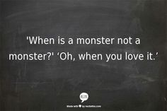 When is a monster not a monster? When you love it.