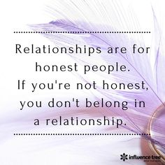 Relationships are for honest people. If you're not honest, you don't belong in a relationship.