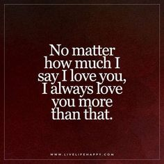 Live Life Happy: No matter how much I say I love you, I always love you more than that. Deep Life Quote: No matter how much I say I love you, I always love you more than that. Cute Love Quotes, Great Quotes, Quotes To Live By, Inspirational Quotes, Love You More Quotes, Love Children Quotes, Mom Quotes From Daughter, Husband Quotes, Daddy And Son Quotes