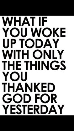 I really need to start thanking God more for all of the blessings, and stop focusing on the bad.