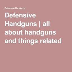 Defensive Handguns | all about handguns and things related