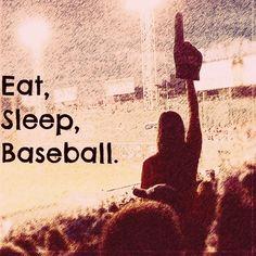 Eat, Sleep, Baseball....yep...that' s it alright....