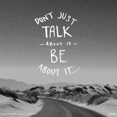 Don't Just Talk About It, Be About It...