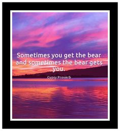 Sometimes you get the bear and sometimes the bear gets you. Gypsy proverb Book Of Proverbs, Gypsy, Bear, Books, Libros, Book, Bears, Book Illustrations, Libri