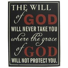 """The will of God will never take you where the grace of God will not protect you."" 