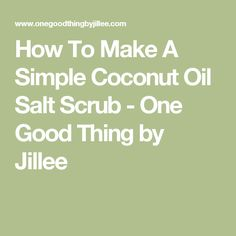 How To Make A Simple Coconut Oil Salt Scrub - One Good Thing by Jillee