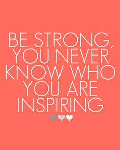 """""""Be strong, you never know who you are inspiring"""" - more quotes and inspiring words on steffywhoelse.blogspot.de"""