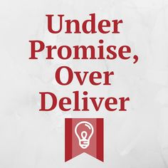 Under Promise; Over Deliver. | A rock solid quote/philosophy for any business trying to get lifelong, loyal customers.