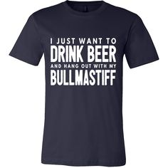 I Just Want to Drink Beer and Hang Out with My Bullmastiff Tee For those days you just want to lounge, drink a cold one and hang out with your Bullmastiff. Available at www.mypupboutique... for $29.94 Also available in Women's Tees & Hoodies #bullmastiff