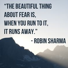 The beautiful thing about fear is, when you run to it, it runs away.