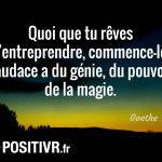 Quoi que tu rêves d'entreprendre, commence-le. L'audace a du génie, du pouvoir, de la magie. […]