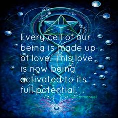 Every cell of our being is made up of love.  This love is now being activated to its full potential. ~From Lightworker's Log, FB