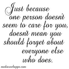 Just because one person doesn`t seem to care for you, doesn`t mean you should forget about everyone else who does.
