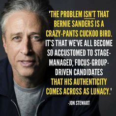 """""""The problem isn't that Bernie Sanders is a crazy-pants cuckoo bird. It's that we've all become so accustomed to stage-managed, focus-group-driven candidates that his authenticity comes across as lunacy."""" Jon Stewart."""