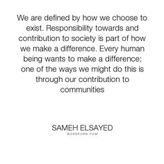 """Sameh Elsayed - """"We are defined by how we choose to exist. Responsibility towards and contribution..."""". humanity, choices, responsibility, community, difference, existance, contribution, experience-plus, human-development, joumana-ezz, noha-abdel-hameed, adam-elsayedtood, sameh-elsayed, defined, socitey"""