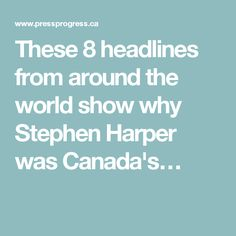 These 8 headlines from around the world show why Stephen Harper was Canada's…