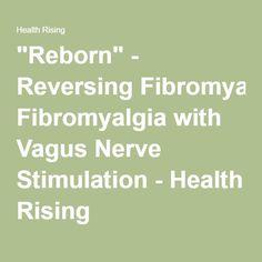 """Reborn"" - Reversing Fibromyalgia with Vagus Nerve Stimulation - Health Rising"