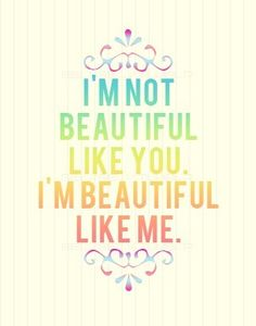 """i'm not beautiful like you. i'm beautiful like me."" not to say that you aren't beautiful though..."