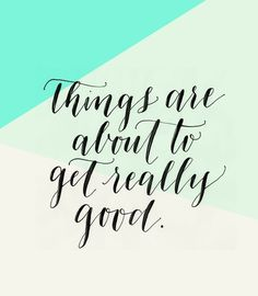 things are about to get really good. have a great weekend!