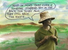 Keep in mind that even if someone stabbed you in the back ten years ago, they still have the knife. – Michael Lipsey