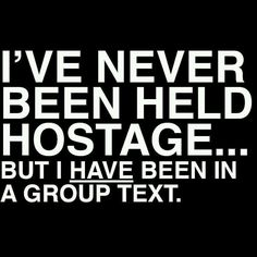 I've never been held hostage... But I have been in a group text.