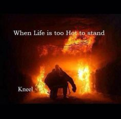 """When life is too hot to stand, kneel."""