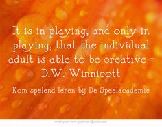 It is in playing, and only in playing, that the individual adult is able to be creative - D.W. Winnicott