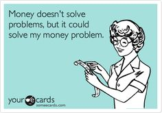 Funny Workplace Ecard: Money doesn't solve problems, but it could solve my money problem.