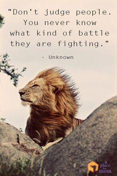 "Quote: ""Don't judge people. You never know what kind of battle they are fighting."""