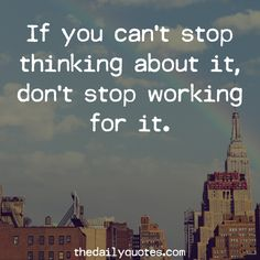 If you can't stop thinking about it, don't stop working for it. thedailyquotes.com