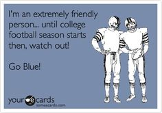 I'm an extremely friendly person... until college football season starts then, watch out! Go Blue!