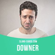 """""""Downer"""" is something or someone that is depressing.  Example: I stopped watching the news because it's always such a downer."""