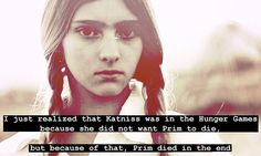 **Spoiler Alert** if you haven't read the books.     I don't know why it took this person so long to realize this about Prim. But its one of the reasons I really don't like the Hunger Games.