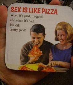 Sex ist wie Pizza ! Hmmmm Pizza :)