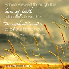 When viewed through the lens of faith, difficulties have the triumphant power to be the finest hour in the life of a believer...