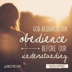 God requires obedience before our understanding. (Sometimes the most difficult place to be. Walk it out in faith and obedience.)