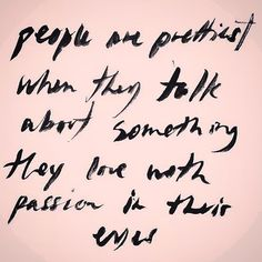 People are prettiest when they talk about something they love with passion in their eyes.