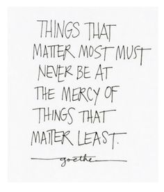 Things that matter most must never be at the mercy of things that matter least. -Goethe