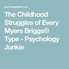 The Childhood Struggles of Every Myers Briggs® Type - Psychology Junkie