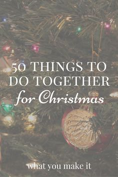 50 things to do together for christmas It's the most wonderful time of the year! Here are things to do together for Christmas - with your spouse, significant other, friends, roommates, etc.