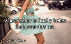 when reality is better than your dreams