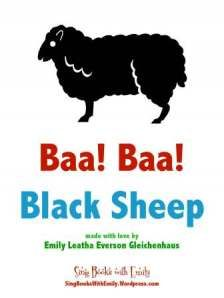 Baa!  Baa!  Black Sheep  Traditional Words and Tune  Illustrated by Emily Leatha Everson Gleichenhaus - More info here: http://singbookswithemily.wordpress.com/2009/12/17/abc-twinkle-star-baa-blacksheep-singable-books-and-all-the-fix-ins-and-a-youre-adorable-too/