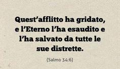 Quest'afflitto ha gridato, e l'Eterno l'ha esaudito e l'ha salvato da tutte le sue distrette. (Salmo 34:6)