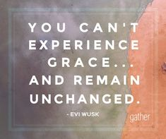 Gather magazine - Evi Wusk - You can't experience grace...and remain unchanged.