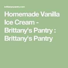 Homemade Vanilla Ice Cream - Brittany's Pantry : Brittany's Pantry