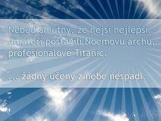 Nebuď smutný, že nejsi nejlepší.  Amatéři postavili Noemovu archu, profesionálové Titanic.  ... žádný učený z nebe nespadl. Titanic