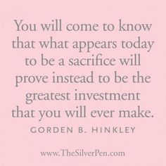 What you think is a sacrifice right now, will prove to be the best investment of your life. Head up! Lds Quotes, Quotable Quotes, Great Quotes, Quotes To Live By, Funny Quotes, Mormon Quotes, Qoutes, Gospel Quotes, Insightful Quotes