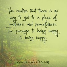 The passage to being happy is being happy.
