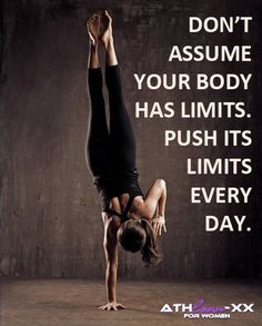 Don't assume your body has limits.  Push its limits every day.